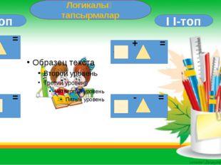 Логикалық тапсырмалар I I-топ I -топ + = 8 + = 9 - = 1 + = 7