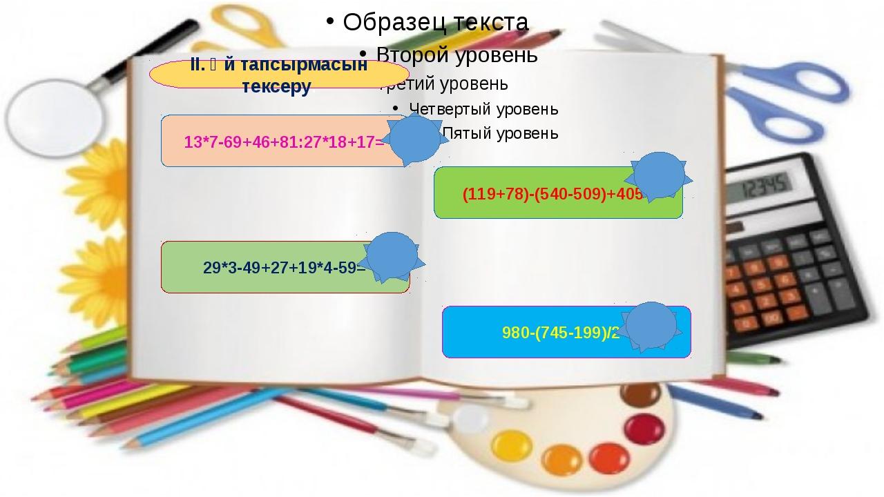 II. Үй тапсырмасын тексеру. 13*7-69+46+81:27*18+17= 29*3-49+27+19*4-59= (119+...