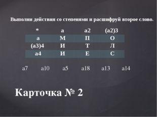 Карточка № 2 Выполни действия со степенями и расшифруй второе слово. * а а2 (
