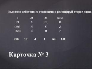 Карточка № 3 Выполни действия со степенями и расшифруй второе слово. : 22 23