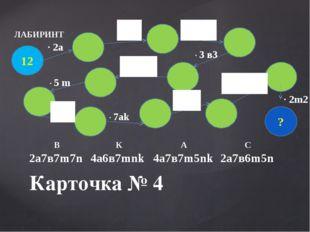 Карточка № 4 ЛАБИРИНТ 12 ? · 2а · 3 в3 · 5 m · 7аk · 2m2 В К А С 2а7в7m7n 4а6