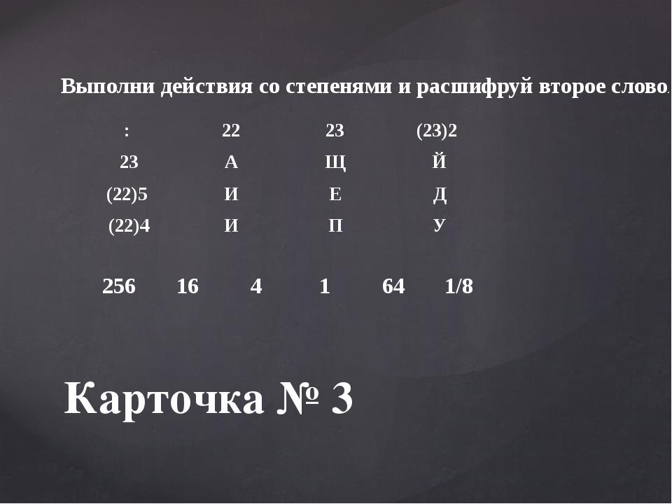 Карточка № 3 Выполни действия со степенями и расшифруй второе слово. : 22 23...