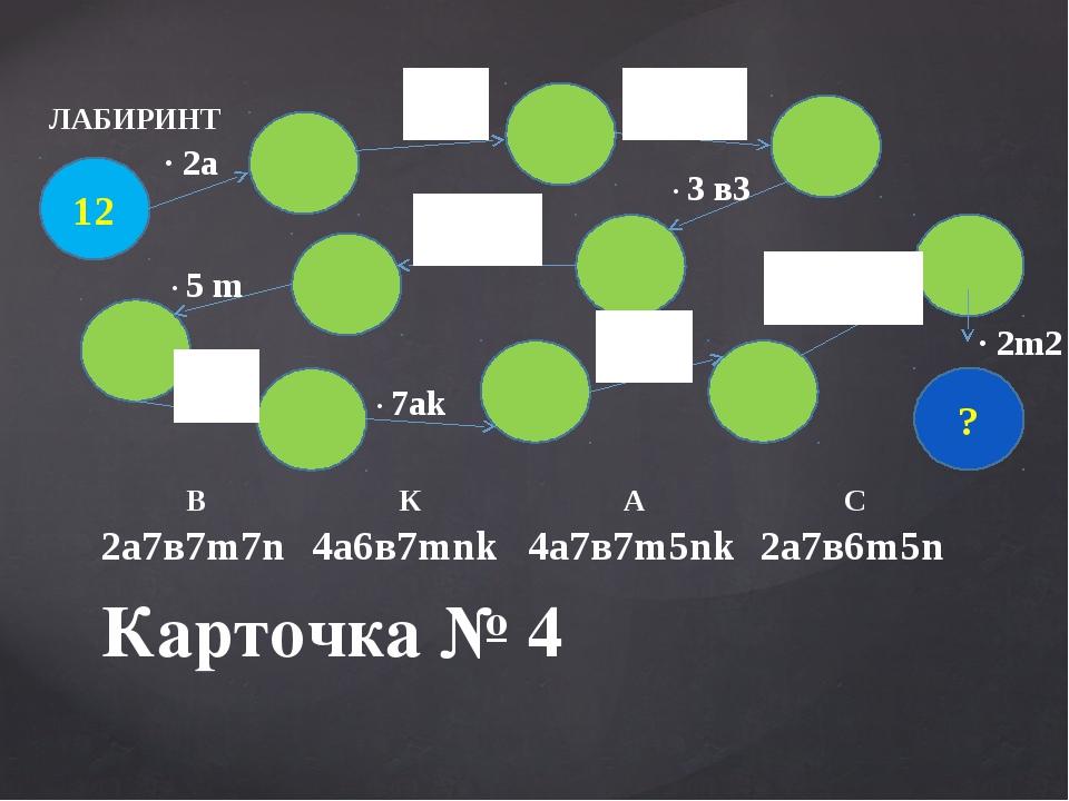 Карточка № 4 ЛАБИРИНТ 12 ? · 2а · 3 в3 · 5 m · 7аk · 2m2 В К А С 2а7в7m7n 4а6...