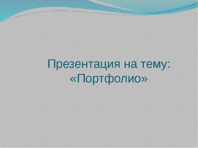 Презентация на тему: «Портфолио»