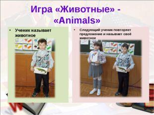 Игра «Животные» - «Animals» Ученик называет животное Следующий ученик повторя