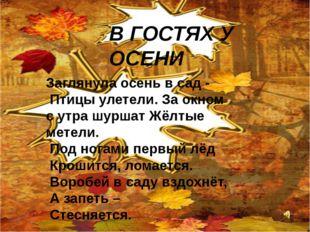 В ГОСТЯХ У ОСЕНИ Заглянула осень в сад - Птицы улетели. За окном с утра шурш