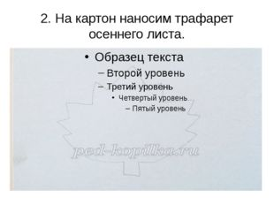 2.На картон наносим трафарет осеннего листа.