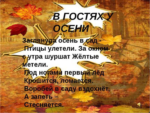 В ГОСТЯХ У ОСЕНИ Заглянула осень в сад - Птицы улетели. За окном с утра шурш...