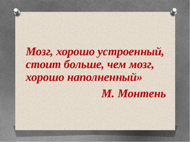 Мозг, хорошо устроенный, стоит больше, чем мозг, хорошо наполненный» М. Монт...