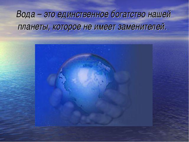 Вода – это единственное богатство нашей планеты, которое не имеет заменителей.