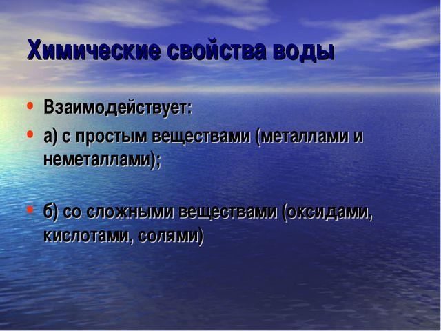 Химические свойства воды Взаимодействует: а) с простым веществами (металлами...