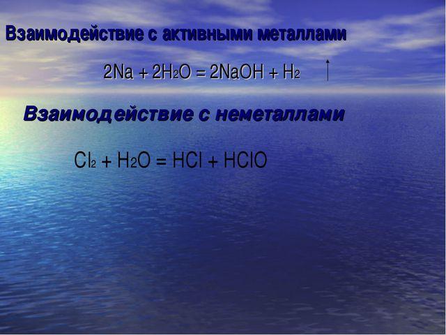 Взаимодействие с активными металлами 2Na + 2H2O = 2NaOH + H2 Взаимодействие с...