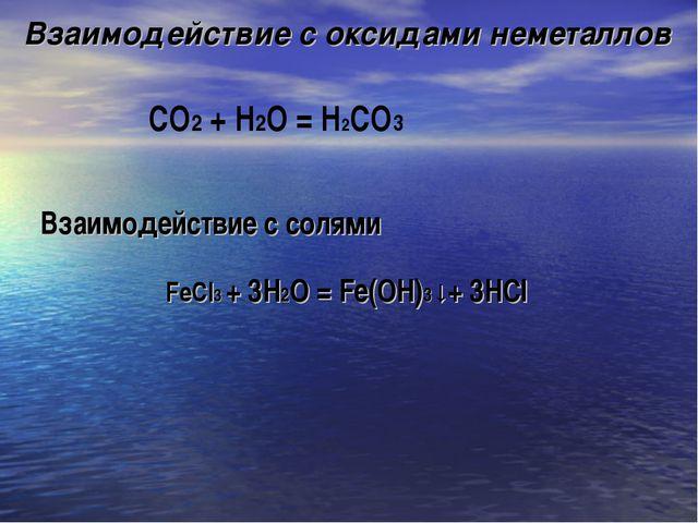 Взаимодействие с оксидами неметаллов СO2 + Н2О = H2СО3 Взаимодействие с солям...