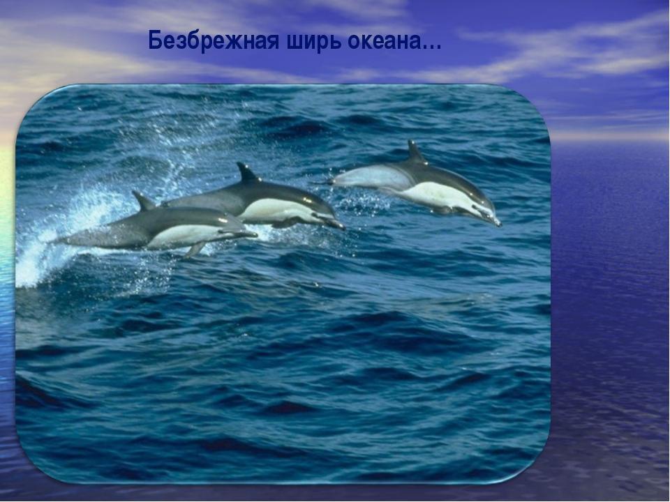 Безбрежная ширь океана…