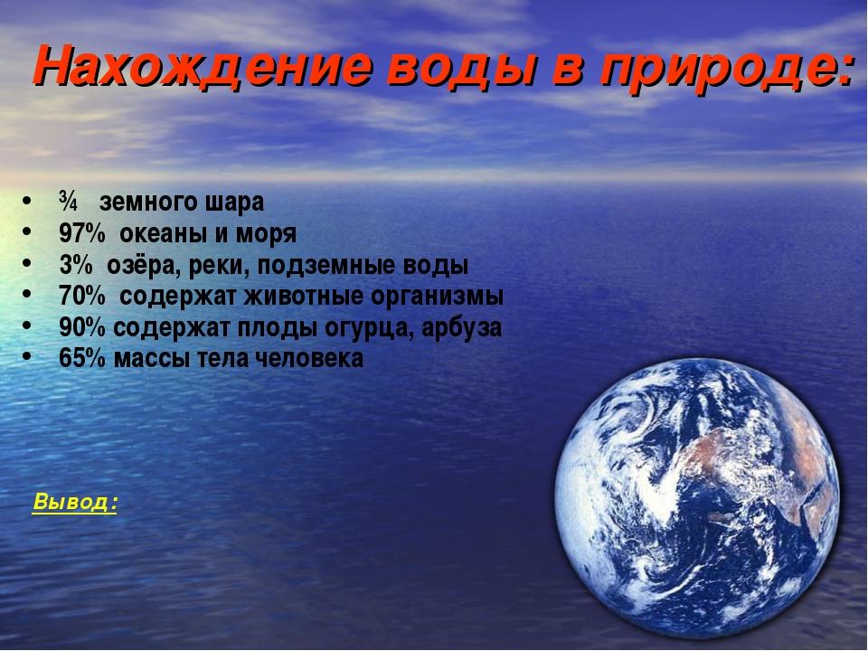 ¾ земного шара 97% океаны и моря 3% озёра, реки, подземные воды 70% содержат...