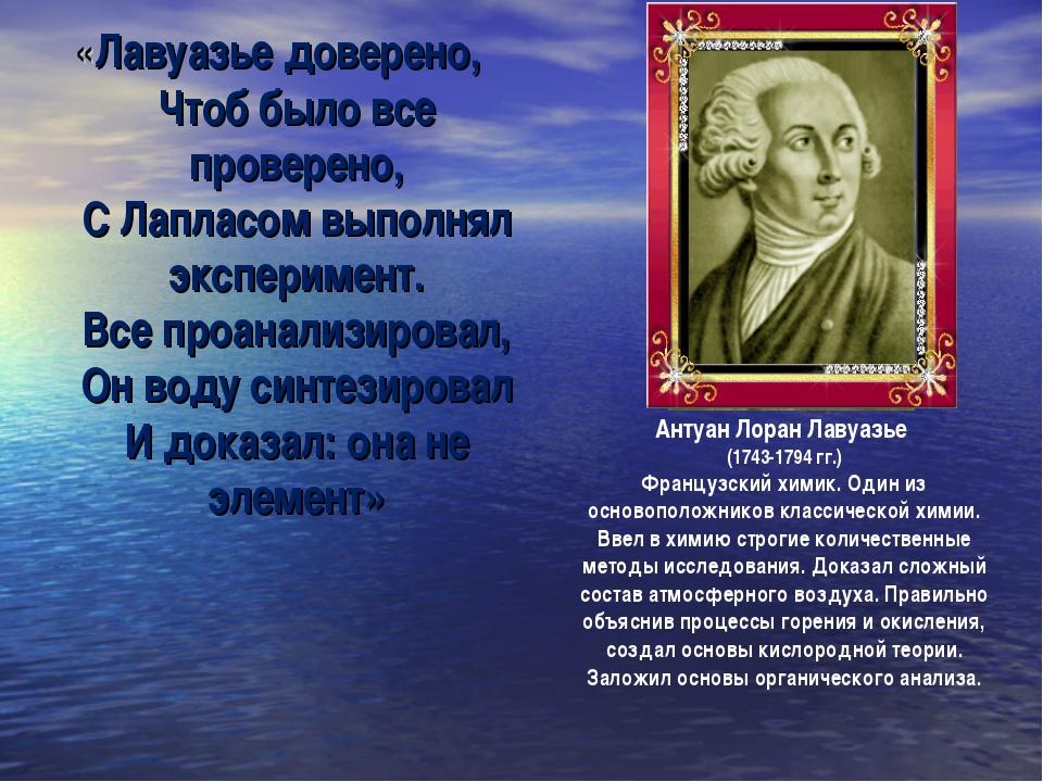 «Лавуазье доверено, Чтоб было все проверено, С Лапласом выполнял эксперимент....