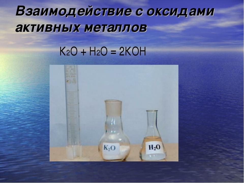 Взаимодействие с оксидами активных металлов К2О + Н2О = 2КОН