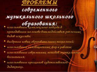 ПРОБЛЕМЫ современного музыкального школьного образования: использование компл
