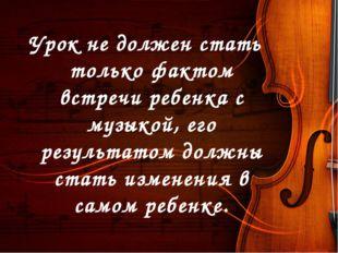 Урок не должен стать только фактом встречи ребенка с музыкой, его результатом