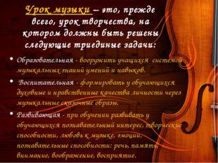 Урок музыки – это, прежде всего, урок творчества, на котором должны быть реше
