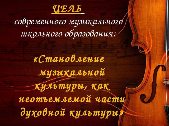ЦЕЛЬ современного музыкального школьного образования: «Становление музыкально...