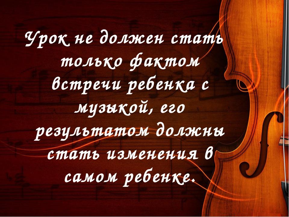 Урок не должен стать только фактом встречи ребенка с музыкой, его результатом...