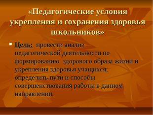 «Педагогические условия укрепления и сохранения здоровья школьников» Цель: пр