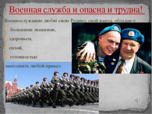 Военная служба и опасна и трудна! Военнослужащие любят свою Родину, свой наро