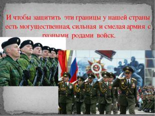 И чтобы защитить эти границы у нашей страны есть могущественная, сильная и с
