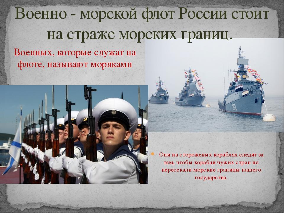 Военных, которые служат на флоте, называют моряками Они на сторожевых корабля...