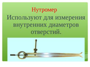 Нутромер Используют для измерения внутренних диаметров отверстий.