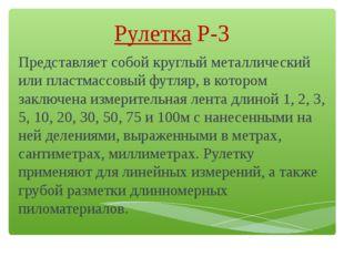 РулеткаР-3 Представляет собой круглый металлический или пластмассовыйфутляр