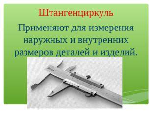 Штангенциркуль Применяют для измерения наружных и внутренних размеров деталей