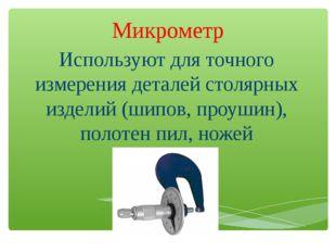 Микрометр Используют для точного измерения деталей столярных изделий (шипов,