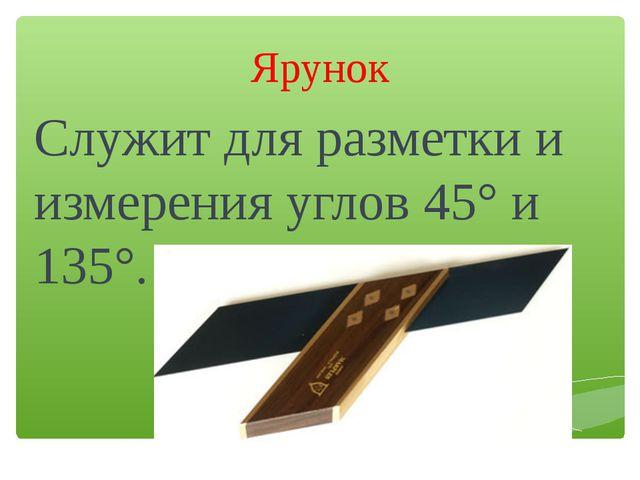 Ярунок Служит для разметки и измерения углов 45° и 135°.