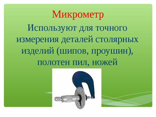 Микрометр Используют для точного измерения деталей столярных изделий (шипов,...