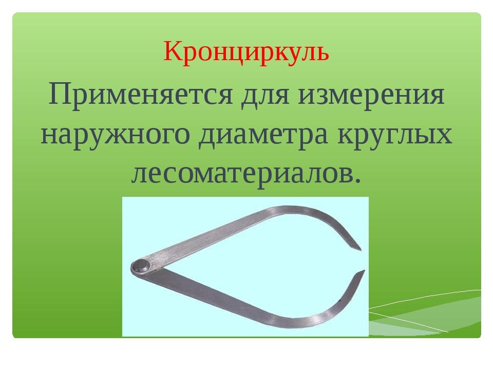 Кронциркуль Применяется для измерения наружного диаметра круглых лесоматериал...