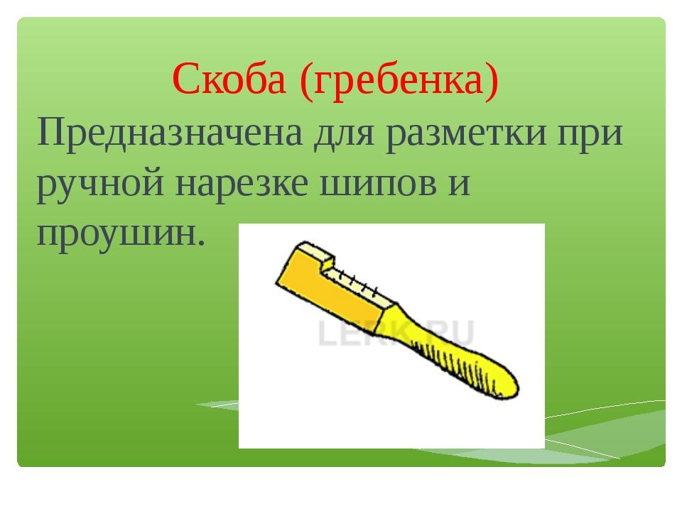 Скоба (гребенка) Предназначена для разметки при ручной нарезке шипов и проушин.