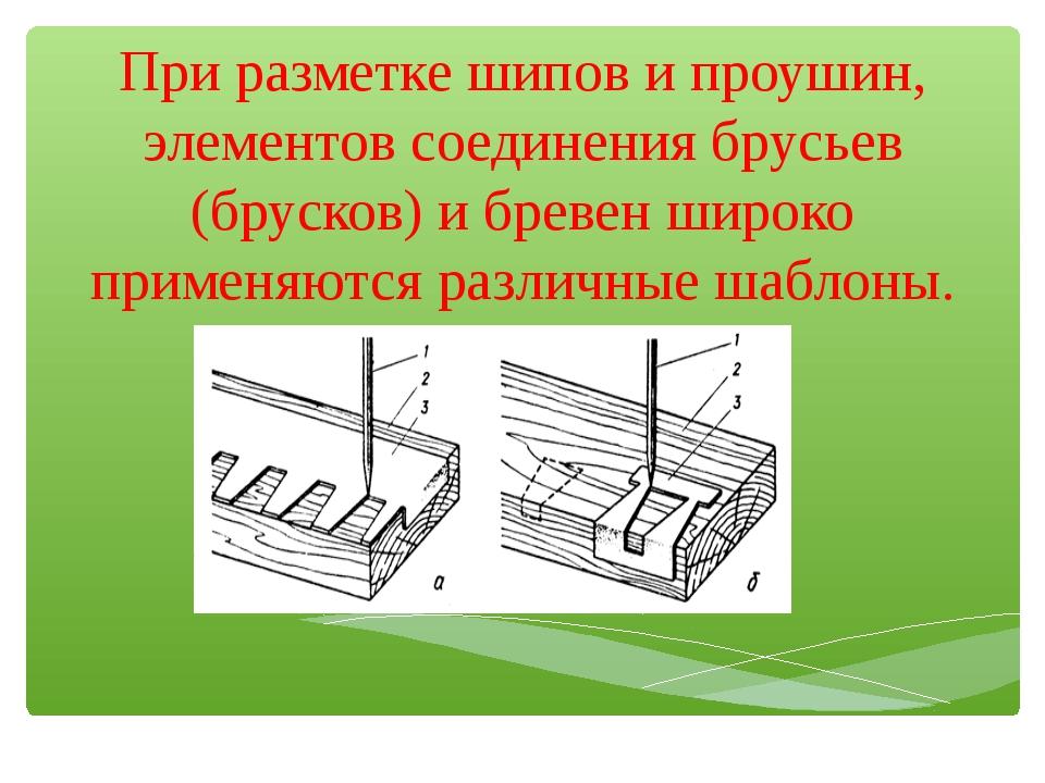 При разметке шипов и проушин, элементов соединения брусьев (брусков) и бревен...