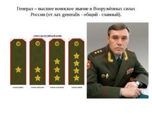Генерал – высшее воинское звание в Вооружённых силах России (от лат. generali