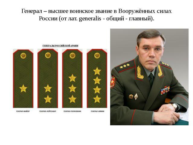 Генерал – высшее воинское звание в Вооружённых силах России (от лат. generali...
