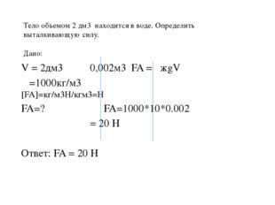 Тело объемом 2 дм3 находится в воде. Определить выталкивающую силу. Дано:  V