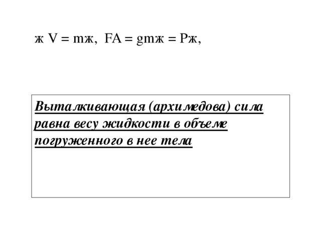 ρж V = mж, FA = gmж = Pж, Выталкивающая (архимедова) сила равна весу жидкости...