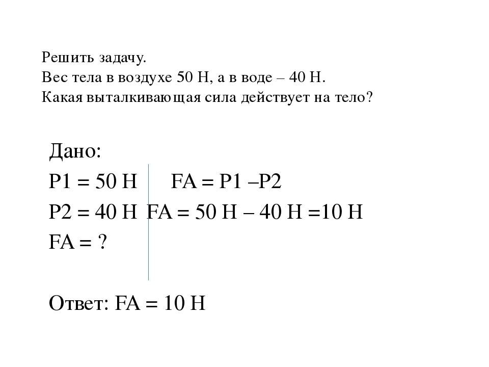 Решить задачу. Вес тела в воздухе 50 Н, а в воде – 40 Н. Какая выталкивающая...