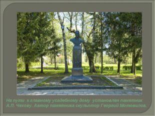 На пути к главному усадебному дому установлен памятник А.П. Чехову. Автор пам