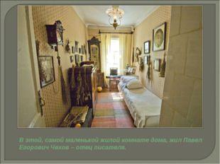 В этой, самой маленькой жилой комнате дома, жил Павел Егорович Чехов – отец п