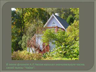 """В этом флигеле А.П.Чехов написал значительную часть своей пьесы """"Чайка""""."""