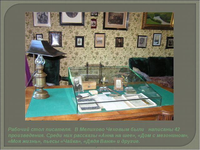 . Рабочий стол писателя. В Мелихово Чеховым были написаны 42 произведения. С...