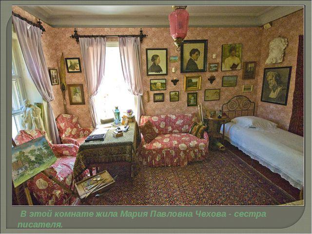 В этой комнате жила Мария Павловна Чехова - сестра писателя.