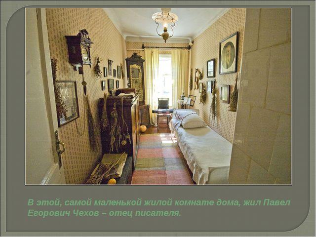 В этой, самой маленькой жилой комнате дома, жил Павел Егорович Чехов – отец п...
